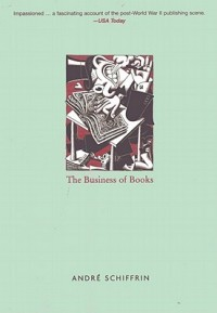 Andre Schiffrin, The Business of Books: How the International Conglomerates Took Over Publishing and Changed the Way We Read (New York: Verso, 2000)